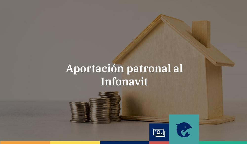 Aportación patronal al Infonavit: todo lo que necesitas sabe