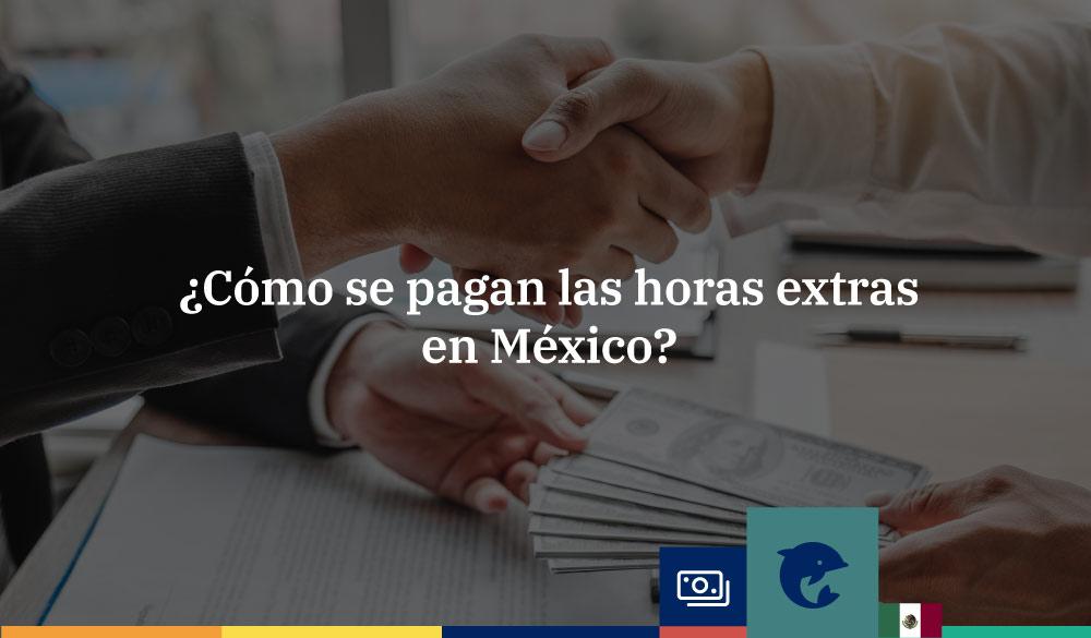 ¿Cómo se pagan las horas extras en México?