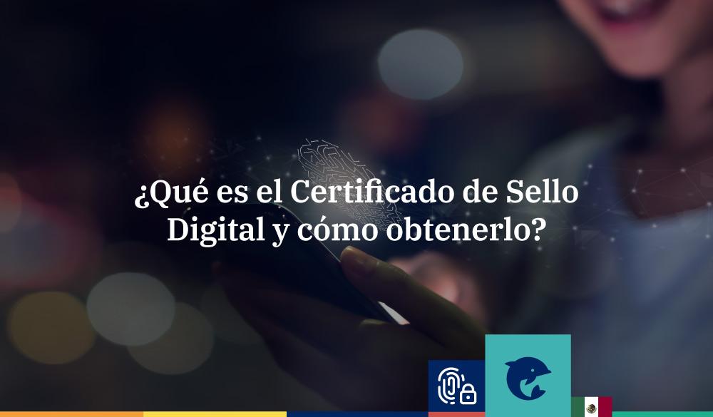 ¿Qué es el Certificado de Sello Digital y cómo obtenerlo?