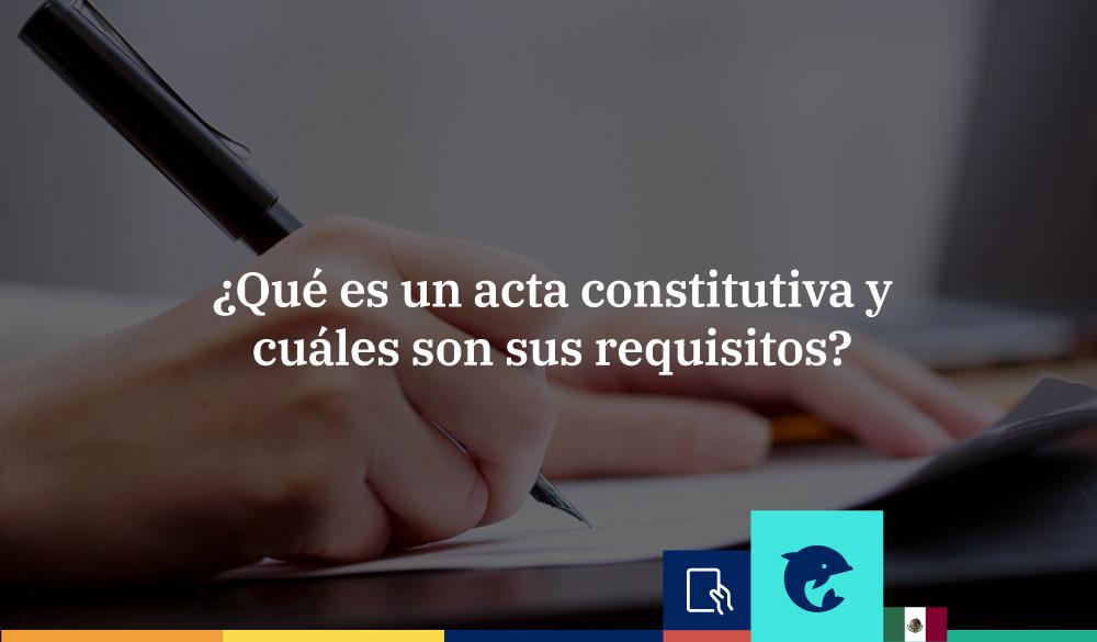 Qué es el acta constitutiva en México. Conoce sus requisitos