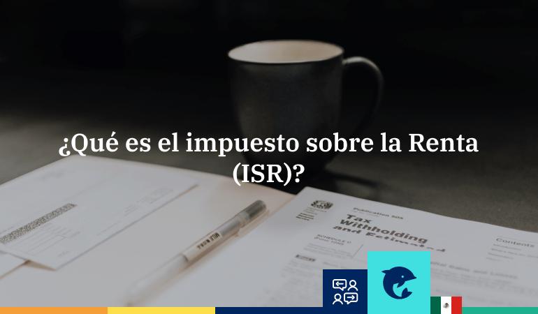 ¿Qué es el Impuesto sobre la Renta o ISR?
